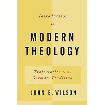 Introduction to Modern Theology Trajectories in the German Tradition by Wilson & John Elbert