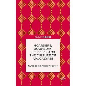 Hoarders Doomsday Preppers and the Culture of Apocalypse by Foster & Gwendolyn Audrey