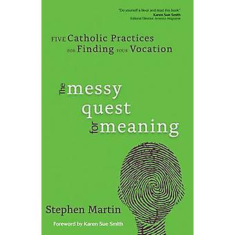 The Messy Quest for Meaning Five Catholic Practices for Finding Your Vocation by Martin & Stephen