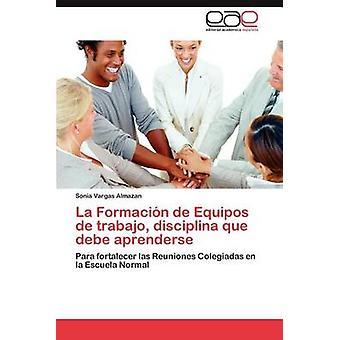 La Formacion de Equipos de Trabajo Disciplina Que Debe Aprenderse af Vargas Almazan & Sonia