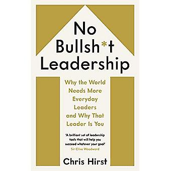 No Bullsh*t Leadership: Why� the World Needs More Everyday Leaders and Why That Leader Is You