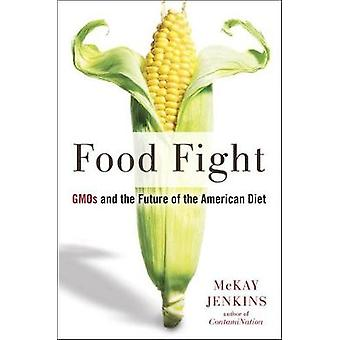 Food Fight - GMOs and the Future of the American Diet by McKay Jenkins