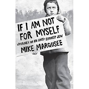 If I am Not for Myself - Confessions of an Anti-zionist Jew by Mike Ma