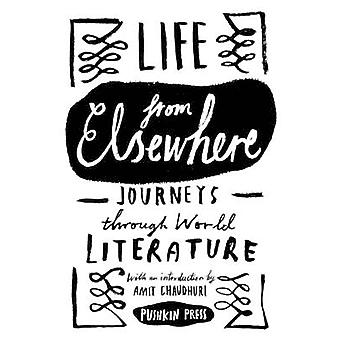 Life from Elsewhere - Journeys Through World Literature by Amit Chaudh
