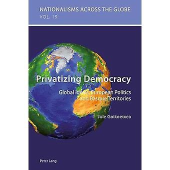 Privatizing Democracy - Global Ideals - European Politics and Basque T
