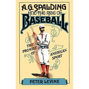 A.G. Spalding and the Rise of Baseball The Promise of American Sport by Levine & Peter