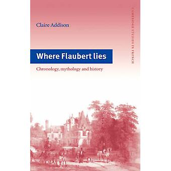 Where Flaubert Lies Chronology Mythology and History by Addison & Claire