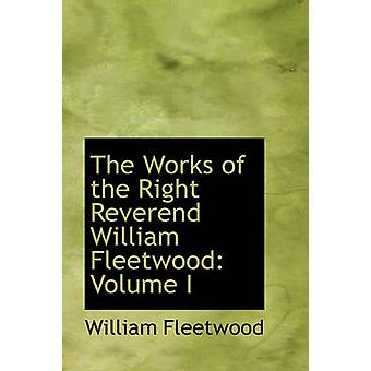 The Works of the Right Reverend William Fleetwood Volume I by Fleetwood & William