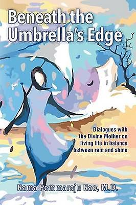 Beneath the Umbrellas Edge An Intimate Dialogue with the Divine Mother by Rao & MD & Rama Pemmaraju