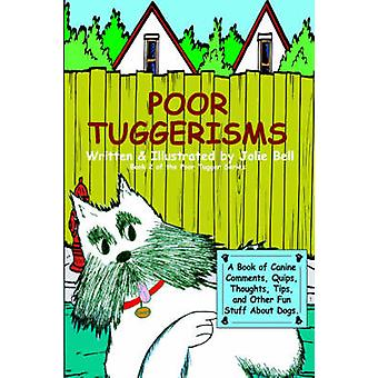 Poor Tuggerisms  A Book of Canine Comments Quips Thoughts Tips and Other Fun Stuff About Dogs. by Bell & Jolie