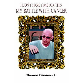 I Dont Have Time for This My Battle with Cancer by Canavan & Thomas & Jr.