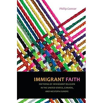 Immigrant Faith Patterns of Immigrant Religion in the United States Canada and Western Europe by Connor & Phillip
