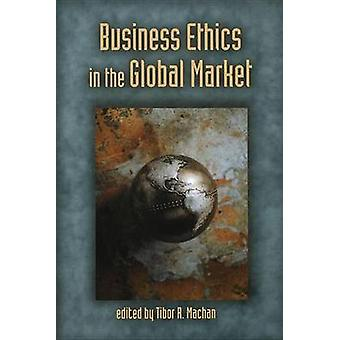 Business Ethics in the Global Market by Tibor R. Machan - 97808179963