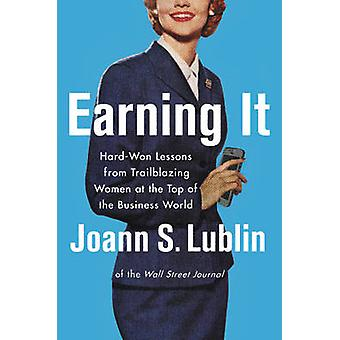 Earning it - Hard-Won Lessons from Trailblazing Women at the Top of th
