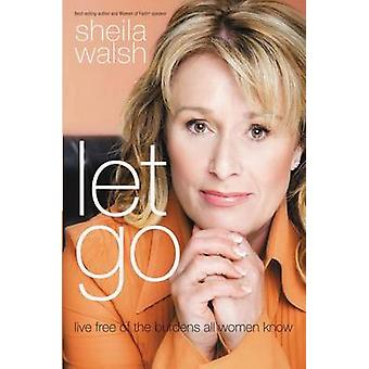 Let Go - Live Free of the Burdens All Women Know by Sheila Walsh - 978
