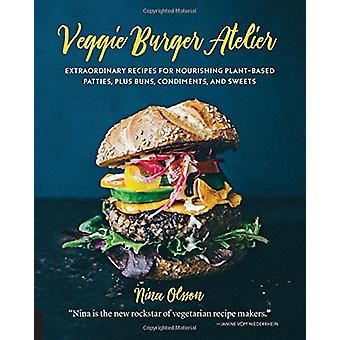 Veggie Burger Atelier - Extraordinary Recipes for Nourishing Plant-Bas