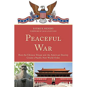 Peaceful War - How the Chinese Dream and the American Destiny Create a