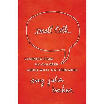 Small Talk Learning From My Children About What Matters Most by Becker & Amy Julia