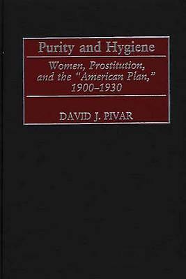 Purity and Hygiene femmes Prostitution and the American Plan 19001930 by Pivar & David J.