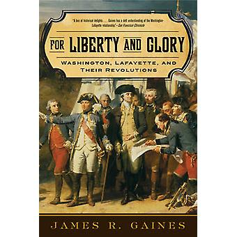 For Liberty and Glory Washington Lafayette and Their Revolutions by Gaines & James R