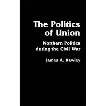 The Politics of Union Northern Politics During the Civil War by Rawley & James A.