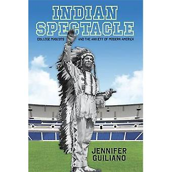 Indian Spectacle College Mascots and the Anxiety of Modern America by Guiliano & Jennifer
