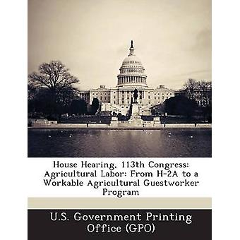 House Hearing 113th Congress Agricultural Labor From H2A to a Workable Agricultural Guestworker Program by U.S. Government Printing Office GPO