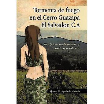 Tormenta de Fuego En El Cerro Guazapa El Salvador C.a Una Historia Vivida Contada y Escrita En La Vida Real by De Ar Valo & Norma E. Ayala