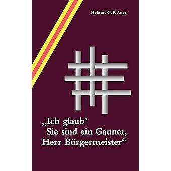 Ich Glaub Sie Sind Ein Gauner Herr B Rgermeister af Auer & Helmut G. P.