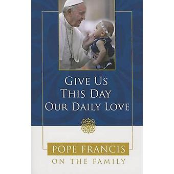 Give Us This Day - Our Daily Love - Pope Francis on the Family by Cath