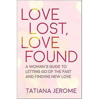 Love Lost - Love Found - A Woman's Guide to Letting Go of the Past and