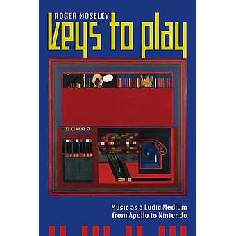 Keys to Play - Music as a Ludic Medium from Apollo to Nintendo by Roge