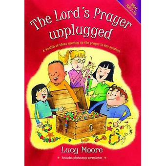 The Lord's Prayer Unplugged - A Wealth of Ideas Opening Up the Prayer