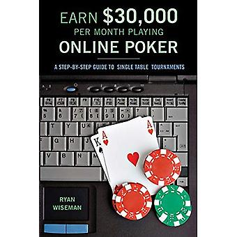 EARN $30,000 PER MONTH PLAYING ONLINE POKER: A Step-by-step Guide to Single-table Tournaments