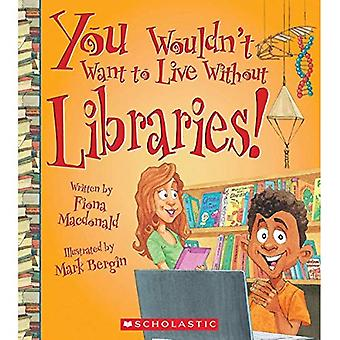 You Wouldn't Want to Live Without Libraries! (You Wouldn't Want to Live Without...)