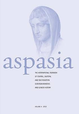 Aspasia  Volume 4 The International Yearbook of Central Eastern and Southeastern European femmes and Gender History by De Haan & Francisca
