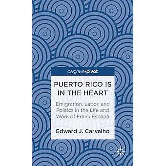 Puerto Rico Is in the Heart Emigration Labor and Politics in the Life and Work of Frank Espada by Carvalho & Edward J.
