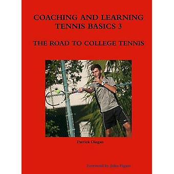 COACHING AND LEARNING TENNIS BASICS 3 THE ROAD TO COLLEGE TENNIS by diegan & patrick