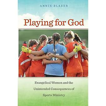 Playing for God Evangelical Women and the Unintended Consequences of Sports Ministry by Blazer & Annie