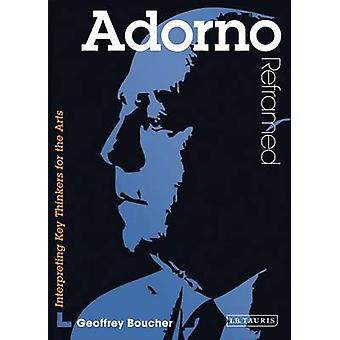 Adorno Reframed - Interpreting Key Thinkers for the Arts by Geoff Bouc