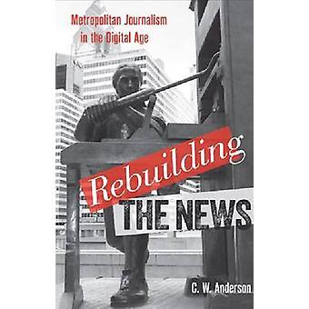 Rebuilding the News - Metropolitan Journalism in the Digital Age by C.