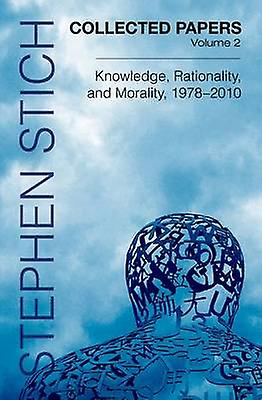 Collected Papers Volume 2 Knowledge Rationality and Morality 19782010 by Stich & Stephen