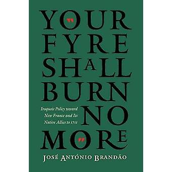 Your Fyre Shall Burn No More Iroquois Policy Toward New France and Its Native Allies to 1701 by Brandao & Jose Antonio