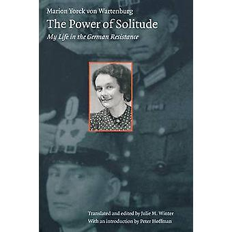 The Power of Solitude My Life in the German Resistance by Yorck Von Wartenberg & Marion