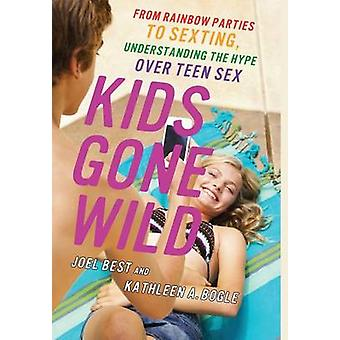 Kids Gone Wild From Rainbow Parties to Sexting Understanding the Hype Over Teen Sex by Best & Joel