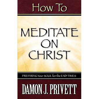 How To Meditate On Christ by Privett & Damon & J