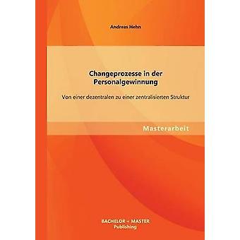 Changeprozesse in Der Personalgewinnung Von Einer Dezentralen Zu Einer Zentralisierten Struktur by Hehn & Andreas