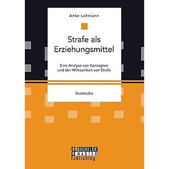 Strafe als Erziehungsmittel Eine Analyse von Konzepten und der Wirksamkeit von Strafe by Lehmann & Anke