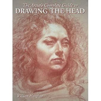 The Artists Complete Guide to Drawing the Head by William Maughan