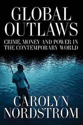 Global Outlaws - Crime - Money - and Power in the Contemporary World b